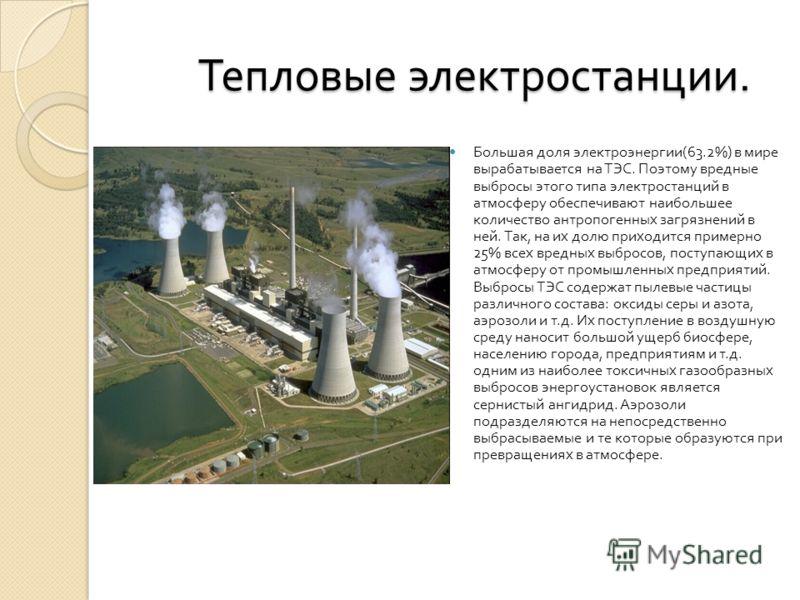 Тепловые электростанции. Тепловые электростанции. Большая доля электроэнергии (63.2%) в мире вырабатывается на ТЭС. Поэтому вредные выбросы этого типа электростанций в атмосферу обеспечивают наибольшее количество антропогенных загрязнений в ней. Так,
