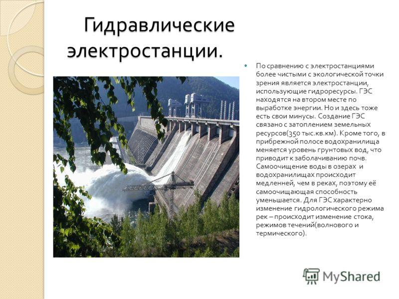 Гидравлические электростанции. Гидравлические электростанции. По сравнению с электростанциями более чистыми с экологической точки зрения является электростанции, использующие гидроресурсы. ГЭС находятся на втором месте по выработке энергии. Но и здес