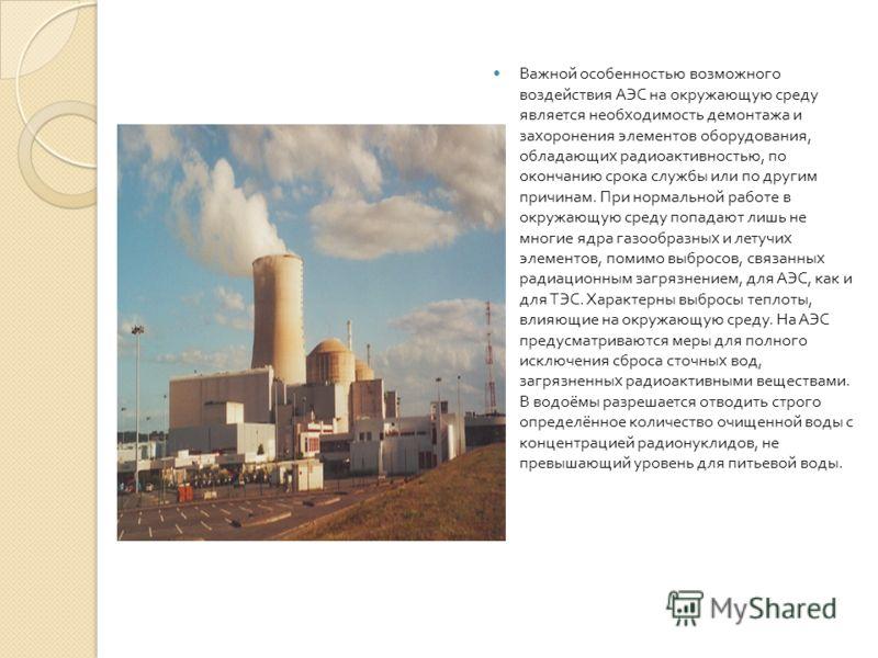 Важной особенностью возможного воздействия АЭС на окружающую среду является необходимость демонтажа и захоронения элементов оборудования, обладающих радиоактивностью, по окончанию срока службы или по другим причинам. При нормальной работе в окружающу