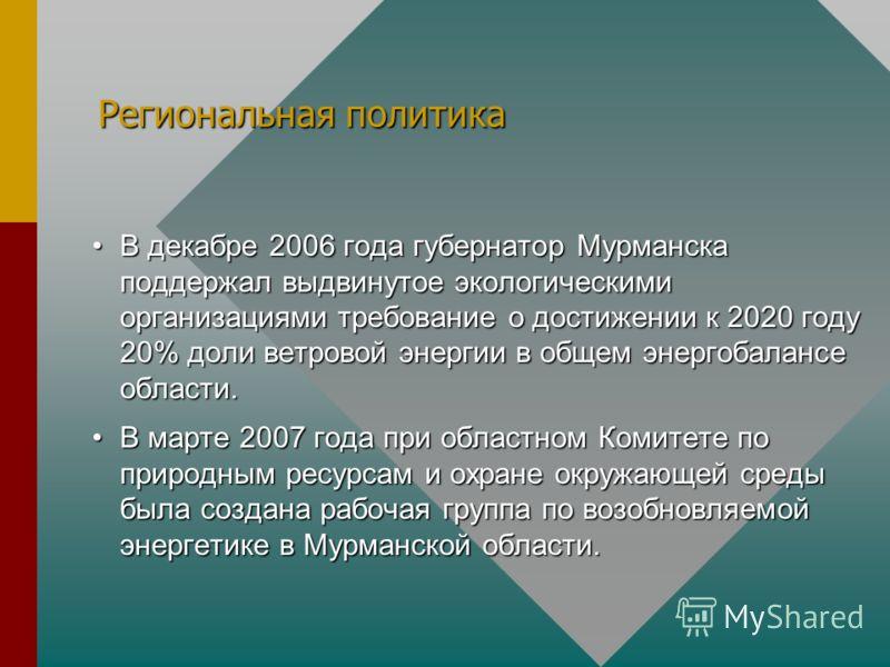 Региональная политика В декабре 2006 года губернатор Мурманска поддержал выдвинутое экологическими организациями требование о достижении к 2020 году 20% доли ветровой энергии в общем энергобалансе области.В декабре 2006 года губернатор Мурманска подд