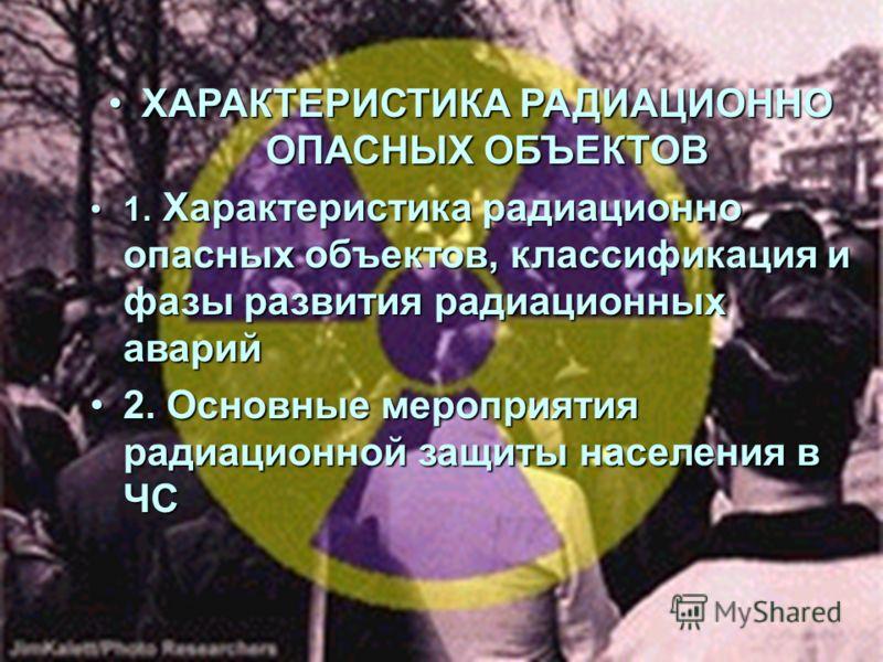 ХАРАКТЕРИСТИКА РАДИАЦИОННО ОПАСНЫХ ОБЪЕКТОВХАРАКТЕРИСТИКА РАДИАЦИОННО ОПАСНЫХ ОБЪЕКТОВ 1. Характеристика радиационно опасных объектов, классификация и фазы развития радиационных аварий1. Характеристика радиационно опасных объектов, классификация и фа