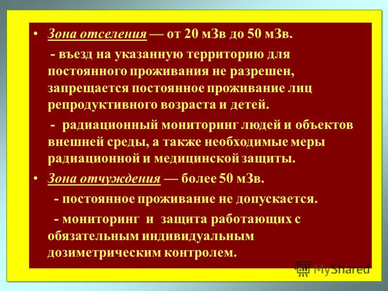 Зона отселения от 20 мЗв до 50 мЗв. - въезд на указанную территорию для постоянного проживания не разрешен, запрещается постоянное проживание лиц репродуктивного возраста и детей. - радиационный мониторинг людей и объектов внешней среды, а также необ