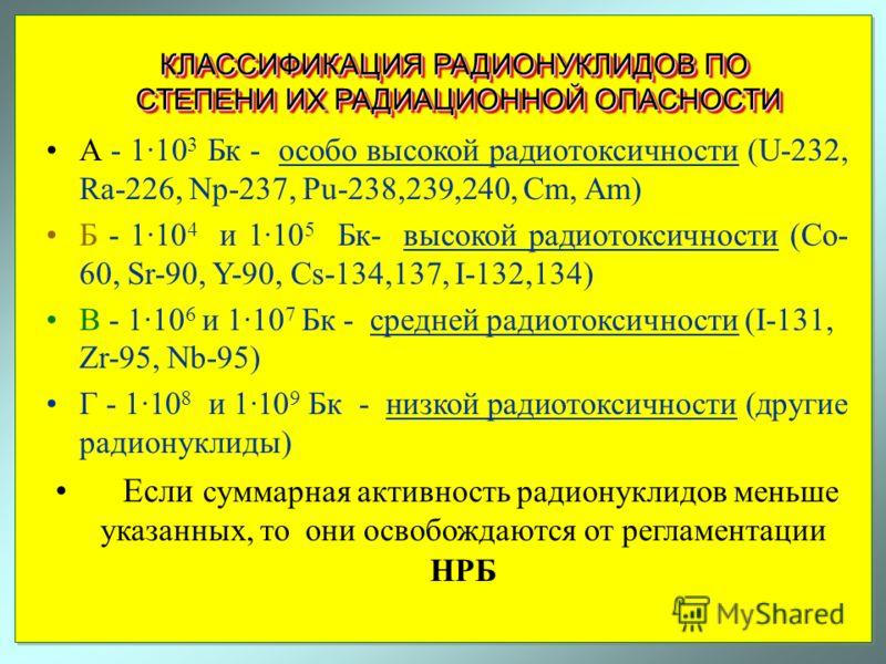 КЛАССИФИКАЦИЯ РАДИОНУКЛИДОВ ПО СТЕПЕНИ ИХ РАДИАЦИОННОЙ ОПАСНОСТИ А - 1·10 3 Бк - особо высокой радиотоксичности (U-232, Ra-226, Np-237, Pu-238,239,240, Cm, Am) Б - 1·10 4 и 1·10 5 Бк- высокой радиотоксичности (Co- 60, Sr-90, Y-90, Cs-134,137, I-132,1