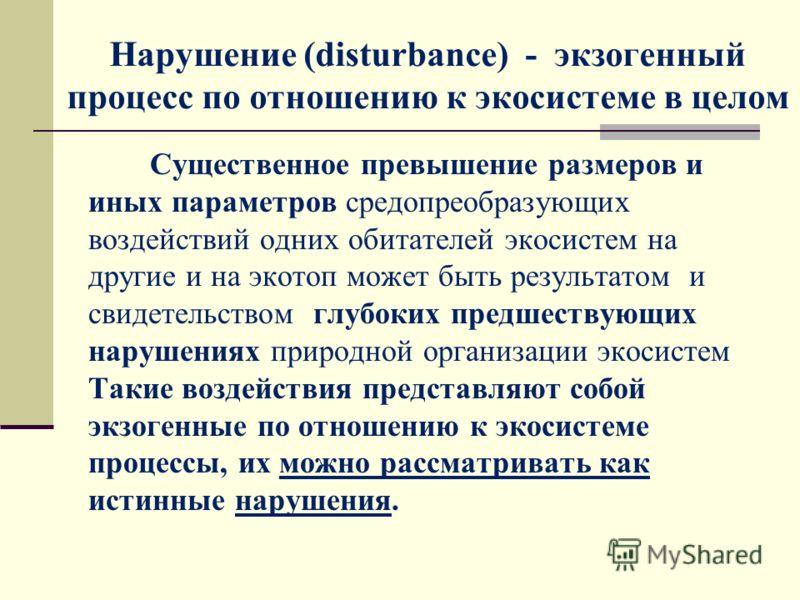 Нарушение (disturbance) - экзогенный процесс по отношению к экосистеме в целом Существенное превышение размеров и иных параметров средопреобразующих воздействий одних обитателей экосистем на другие и на экотоп может быть результатом и свидетельством