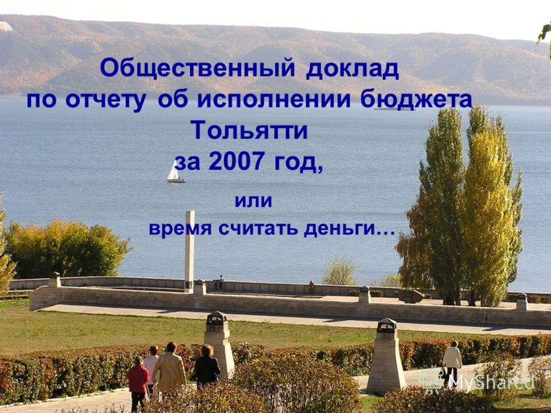 Общественный доклад по отчету об исполнении бюджета Тольятти за 2007 год, или время считать деньги…