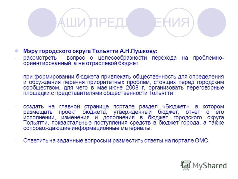 Мэру городского округа Тольятти А.Н.Пушкову: -рассмотреть вопрос о целесообразности перехода на проблемно- ориентированный, а не отраслевой бюджет -при формировании бюджета привлекать общественность для определения и обсуждения перечня приоритетных п