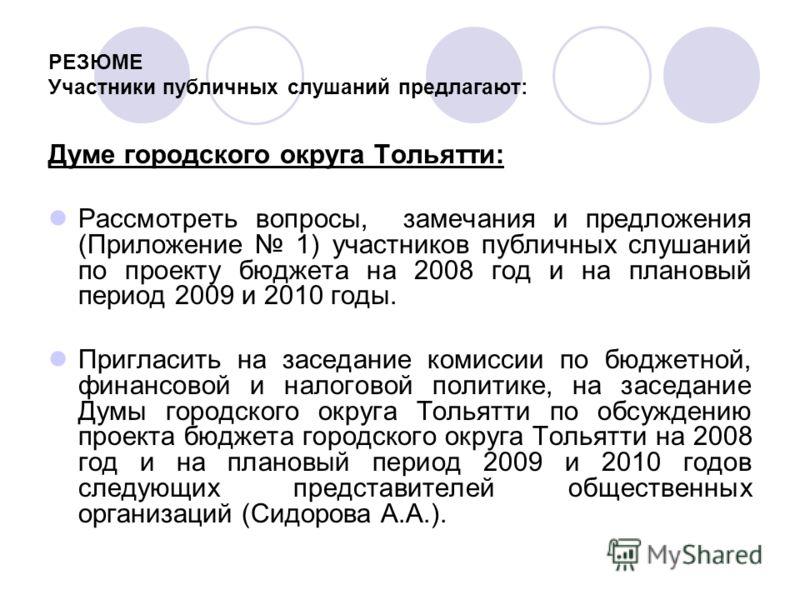 РЕЗЮМЕ Участники публичных слушаний предлагают: Думе городского округа Тольятти: Рассмотреть вопросы, замечания и предложения (Приложение 1) участников публичных слушаний по проекту бюджета на 2008 год и на плановый период 2009 и 2010 годы. Пригласит