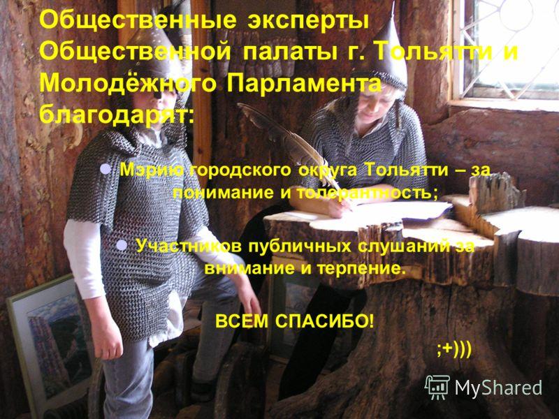 Общественные эксперты Общественной палаты г. Тольятти и Молодёжного Парламента благодарят: Мэрию городского округа Тольятти – за понимание и толерантность; Участников публичных слушаний за внимание и терпение. ВСЕМ СПАСИБО! ;+)))