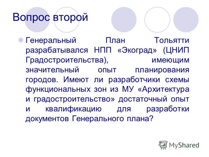 Вопрос второй Генеральный План Тольятти разрабатывался НПП «Экоград» (ЦНИП Градостроительства), имеющим значительный опыт планирования городов. Имеют ли разработчики схемы функциональных зон из МУ «Архитектура и градостроительство» достаточный опыт и