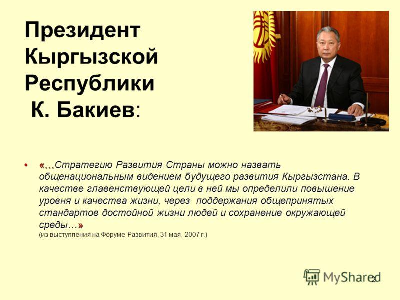 2 Президент Кыргызской Республики К. Бакиев: «…Стратегию Развития Страны можно назвать общенациональным видением будущего развития Кыргызстана. В качестве главенствующей цели в ней мы определили повышение уровня и качества жизни, через поддержания об