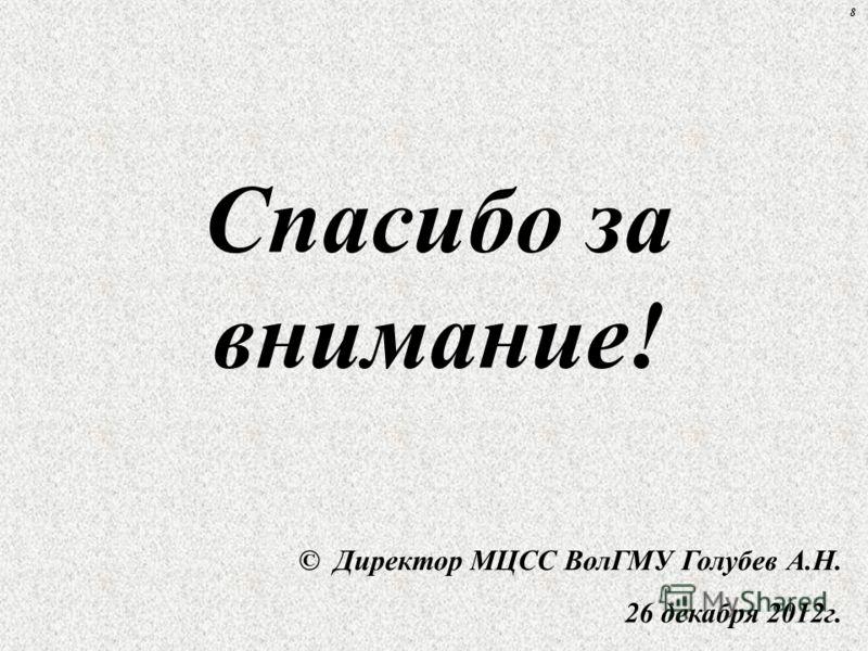 Спасибо за внимание! © Директор МЦСС ВолГМУ Голубев А.Н. 26 декабря 2012г. 8