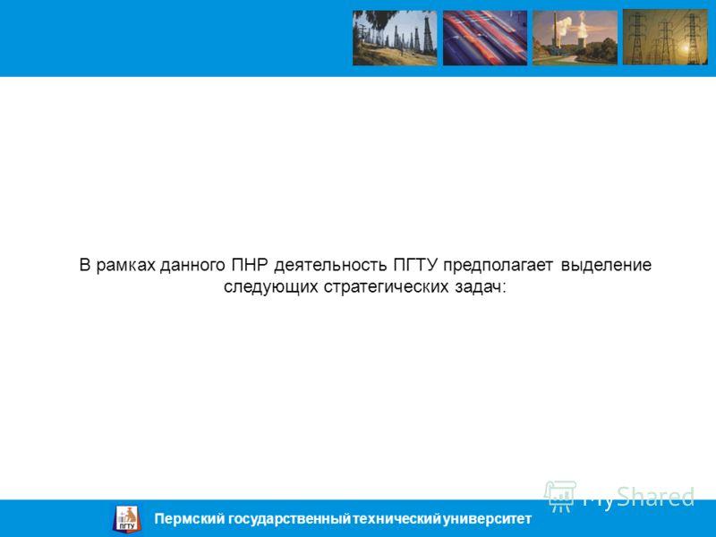 Пермский государственный технический университет В рамках данного ПНР деятельность ПГТУ предполагает выделение следующих стратегических задач: