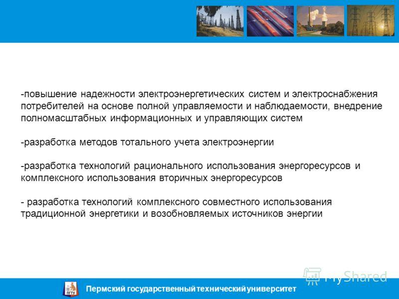 Пермский государственный технический университет -повышение надежности электроэнергетических систем и электроснабжения потребителей на основе полной управляемости и наблюдаемости, внедрение полномасштабных информационных и управляющих систем -разрабо