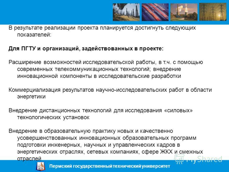 Пермский государственный технический университет В результате реализации проекта планируется достигнуть следующих показателей: Для ПГТУ и организаций, задействованных в проекте: Расширение возможностей исследовательской работы, в т.ч. с помощью совре