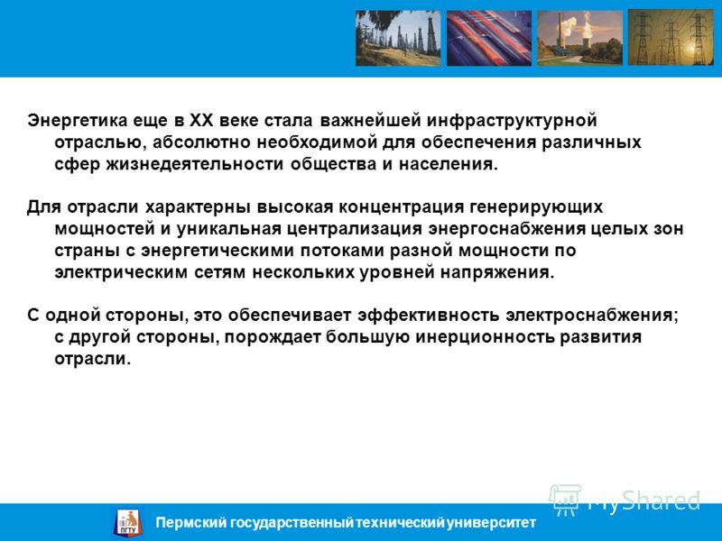 Пермский государственный технический университет Энергетика еще в XX веке стала важнейшей инфраструктурной отраслью, абсолютно необходимой для обеспечения различных сфер жизнедеятельности общества и населения. Для отрасли характерны высокая концентра