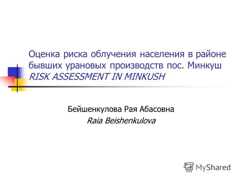 Оценка риска облучения населения в районе бывших урановых производств пос. Минкуш RISK ASSESSMENT IN MINKUSH Бейшенкулова Рая Абасовна Raia Beishenkulova