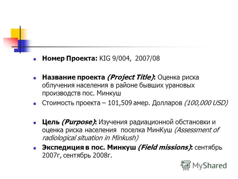 Номер Проекта: KIG 9/004, 2007/08 Название проекта (Project Title): Оценка риска облучения населения в районе бывших урановых производств пос. Минкуш Стоимость проекта – 101,509 амер. Долларов (100,000 USD) Цель (Purpose): Изучения радиационной обста