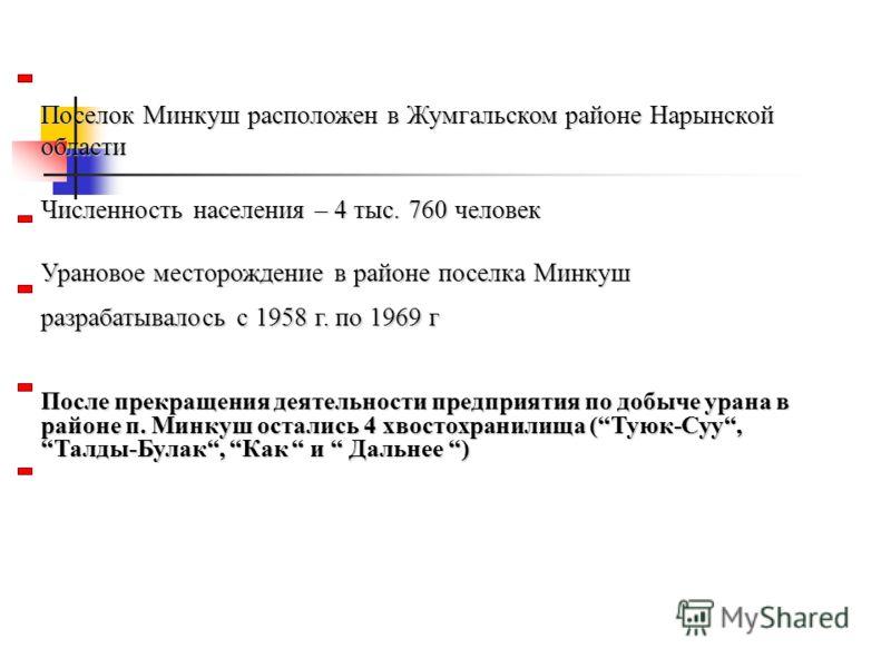Поселок Минкуш расположен в Жумгальском районе Нарынской области Численность населения – 4 тыс. 760 человек Урановое месторождение в районе поселка Минкуш разрабатывалось с 1958 г. по 1969 г После прекращения деятельности предприятия по добыче урана