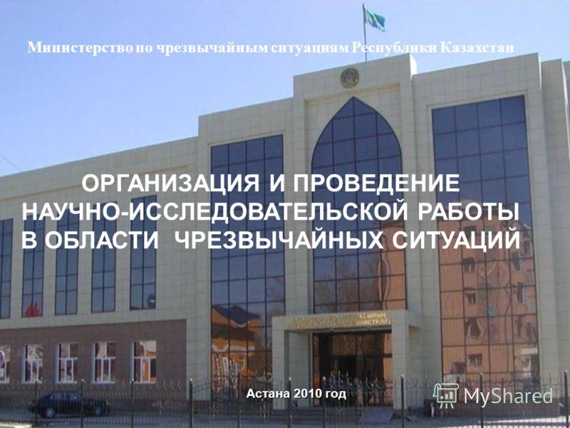 Астана 2010 год Министерство по чрезвычайным ситуациям Республики Казахстан ОРГАНИЗАЦИЯ И ПРОВЕДЕНИЕ НАУЧНО-ИССЛЕДОВАТЕЛЬСКОЙ РАБОТЫ В ОБЛАСТИ ЧРЕЗВЫЧАЙНЫХ СИТУАЦИЙ 1