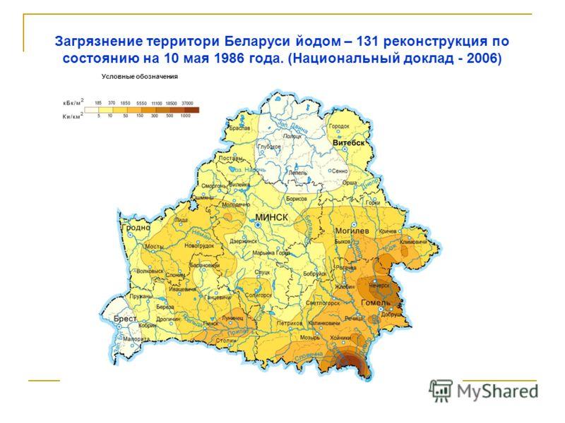 Условные обозначения Загрязнение территори Беларуси йодом – 131 реконструкция по состоянию на 10 мая 1986 года. (Национальный доклад - 2006)