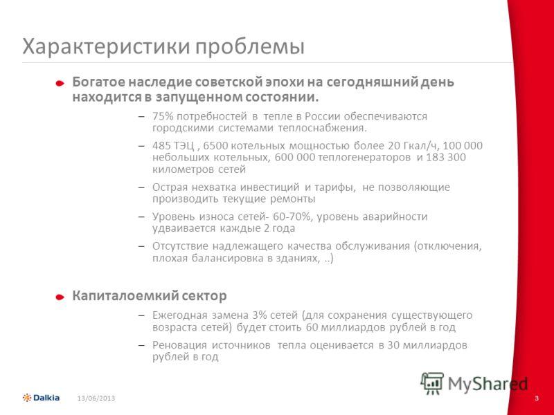 13/06/20133 Характеристики проблемы Богатое наследие советской эпохи на сегодняшний день находится в запущенном состоянии. –75% потребностей в тепле в России обеспечиваются городскими системами теплоснабжения. –485 ТЭЦ, 6500 котельных мощностью более