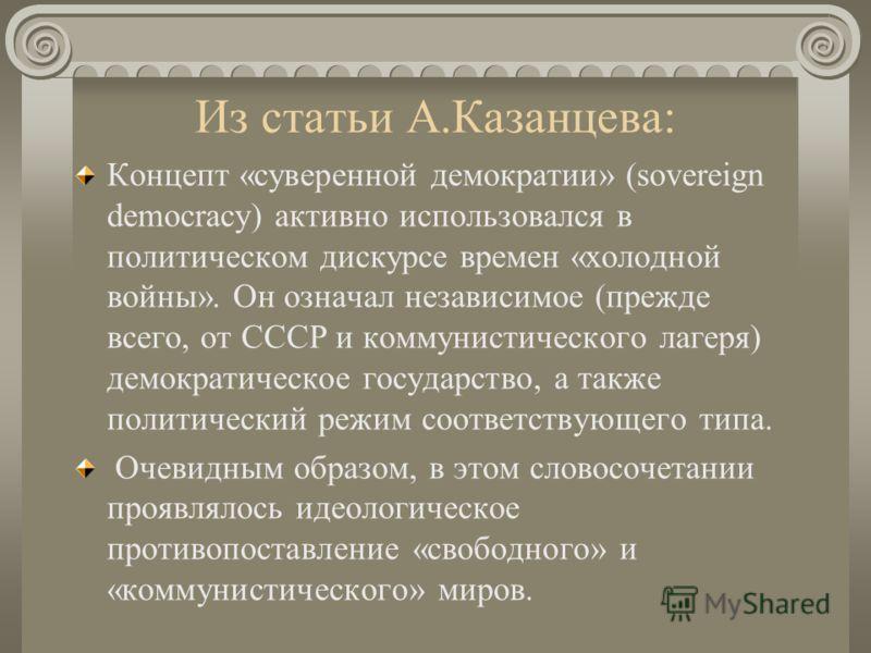 Из статьи А.Казанцева: Концепт «суверенной демократии» (sovereign democracy) активно использовался в политическом дискурсе времен «холодной войны». Он означал независимое (прежде всего, от СССР и коммунистического лагеря) демократическое государство,