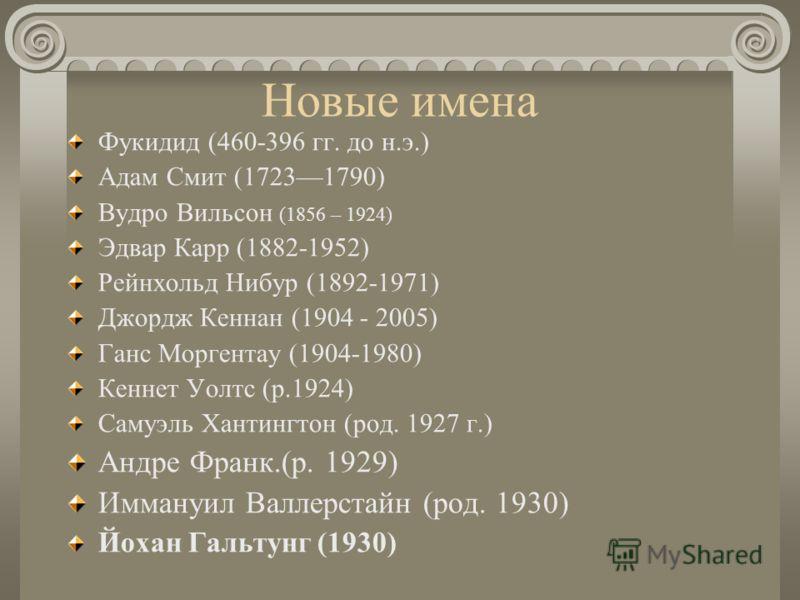Новые имена Фукидид (460-396 гг. до н.э.) Адам Смит (17231790) Вудро Вильсон (1856 – 1924) Эдвар Карр (1882-1952) Рейнхольд Нибур (1892-1971) Джордж Кеннан (1904 - 2005) Ганс Моргентау (1904-1980) Кеннет Уолтс (р.1924) Самуэль Хантингтон (род. 1927 г