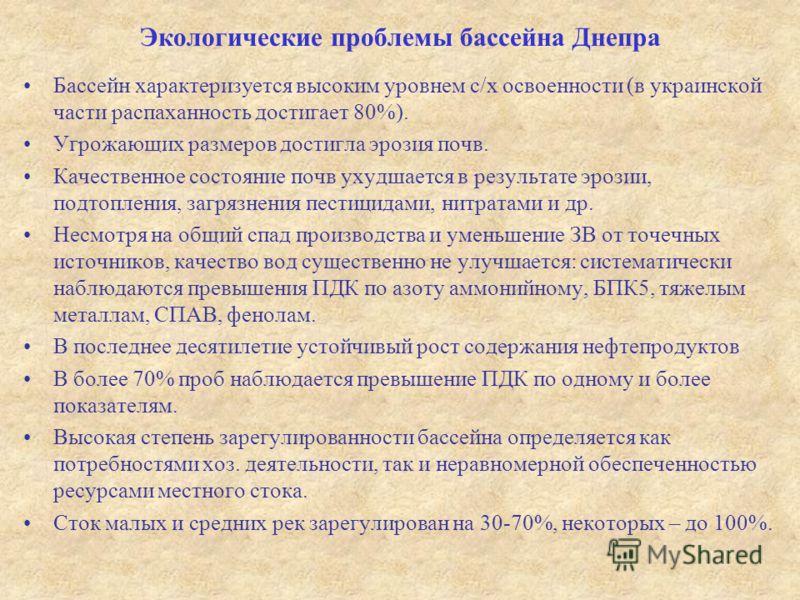 Экологические проблемы бассейна Днепра Бассейн характеризуется высоким уровнем с/х освоенности (в украинской части распаханность достигает 80%). Угрожающих размеров достигла эрозия почв. Качественное состояние почв ухудшается в результате эрозии, под