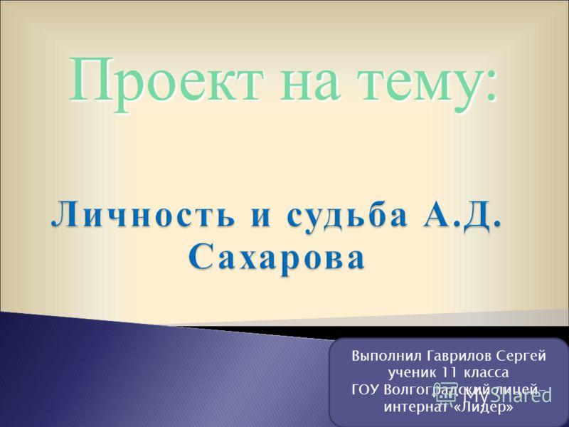 Проект на тему: Выполнил Гаврилов Сергей ученик 11 класса ГОУ Волгоградский лицей- интернат «Лидер»