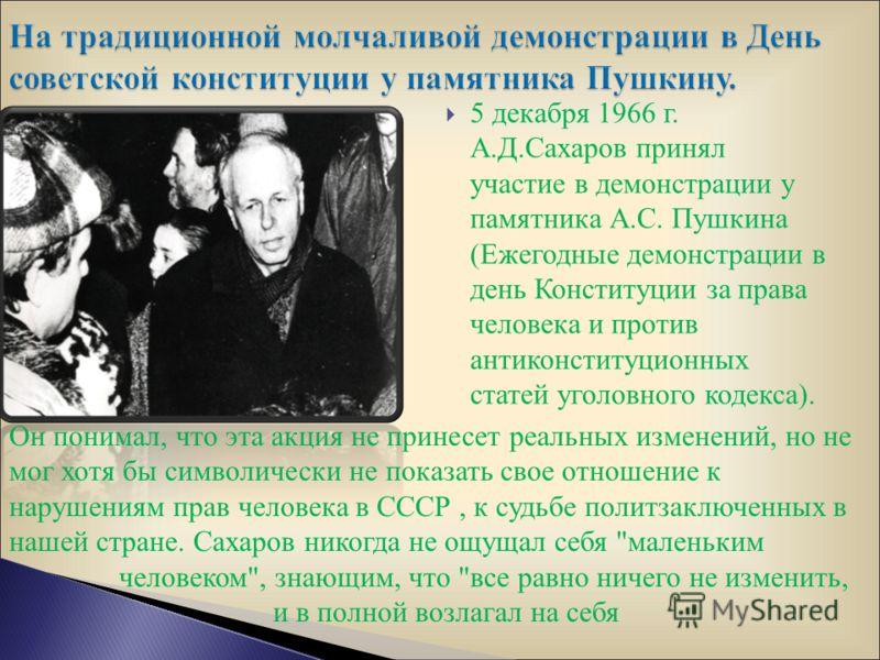 5 декабря 1966 г. А.Д.Сахаров принял участие в демонстрации у памятника А.С. Пушкина (Ежегодные демонстрации в день Конституции за права человека и против антиконституционных статей уголовного кодекса). Он понимал, что эта акция не принесет реальных
