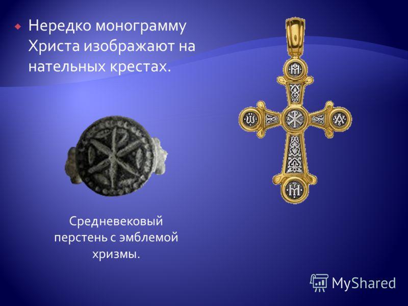 Нередко монограмму Христа изображают на нательных крестах. Средневековый перстень с эмблемой хризмы.