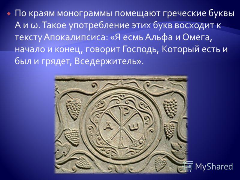 По краям монограммы помещают греческие буквы Α и ω. Такое употребление этих букв восходит к тексту Апокалипсиса: «Я есмь Альфа и Омега, начало и конец, говорит Господь, Который есть и был и грядет, Вседержитель».