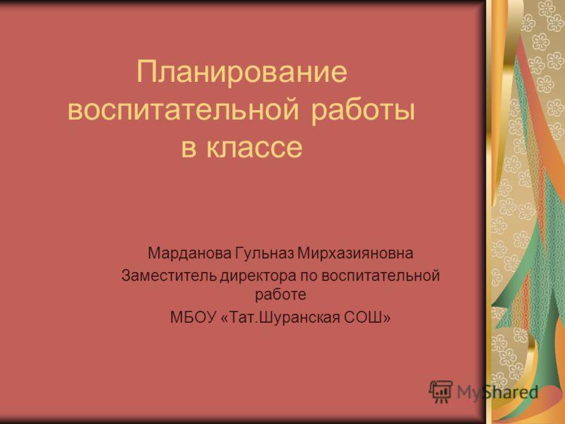 Планирование воспитательной работы в классе Марданова Гульназ Мирхазияновна Заместитель директора по воспитательной работе МБОУ «Тат.Шуранская СОШ»