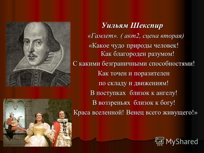Уильям Шекспир Уильям Шекспир «Гамлет». ( акт2, сцена вторая) «Гамлет». ( акт2, сцена вторая) «Какое чудо природы человек! Как благороден разумом! С какими безграничными способностями! Как точен и поразителен по складу и движениям! В поступках близок