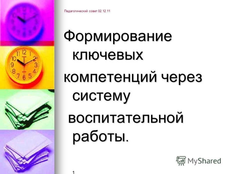 Педагогический совет 02.12.11 Формирование ключевых компетенций через систему воспитательной работы. воспитательной работы. 1