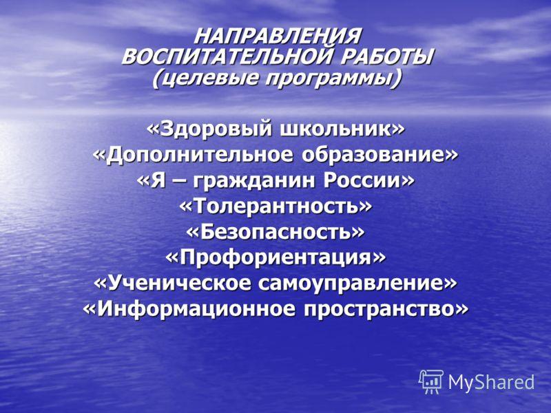 НАПРАВЛЕНИЯ ВОСПИТАТЕЛЬНОЙ РАБОТЫ (целевые программы) «Здоровый школьник» «Дополнительное образование» «Я – гражданин России» «Толерантность»«Безопасность»«Профориентация» «Ученическое самоуправление» «Информационное пространство»