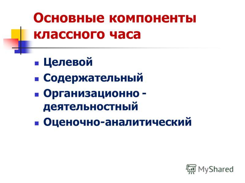 Основные компоненты классного часа Целевой Содержательный Организационно - деятельностный Оценочно-аналитический
