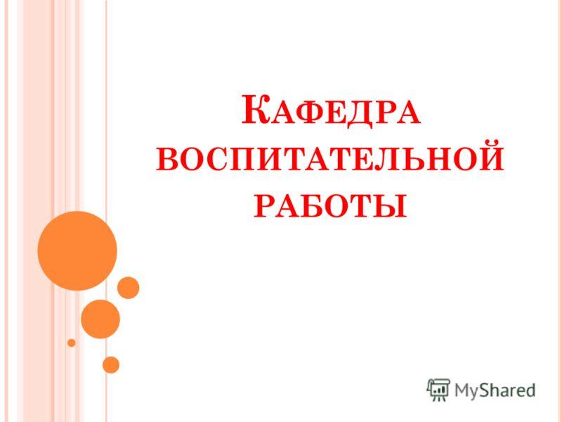 К АФЕДРА ВОСПИТАТЕЛЬНОЙ РАБОТЫ