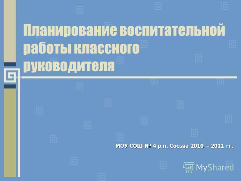 Планирование воспитательной работы классного руководителя МОУ СОШ 4 р.п. Сосьва 2010 – 2011 гг.