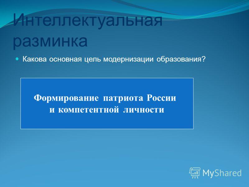 Интеллектуальная разминка Какова основная цель модернизации образования? Формирование патриота России и компетентной личности