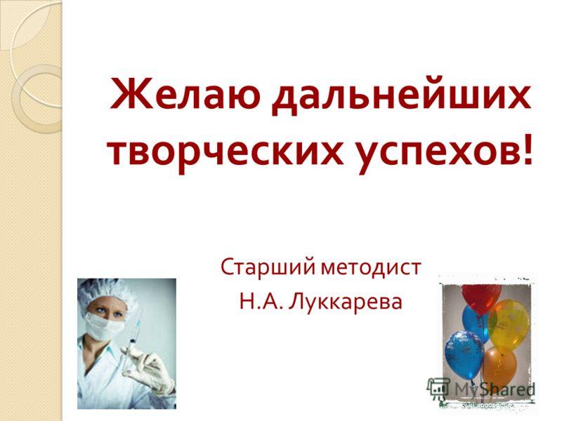 Желаю дальнейших творческих успехов ! Старший методист Н. А. Луккарева