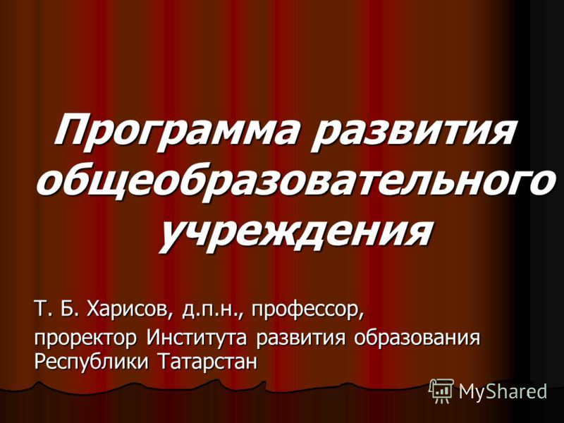 1 Программа развития общеобразовательного учреждения Т. Б. Харисов, д.п.н., профессор, проректор Института развития образования Республики Татарстан