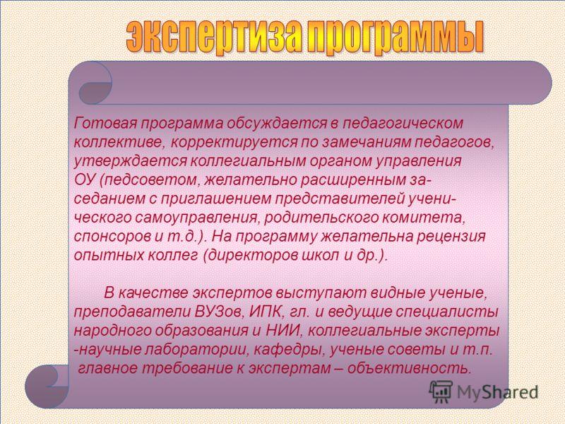 Готовая программа обсуждается в педагогическом коллективе, корректируется по замечаниям педагогов, утверждается коллегиальным органом управления ОУ (педсоветом, желательно расширенным за- седанием с приглашением представителей учени- ческого самоупра