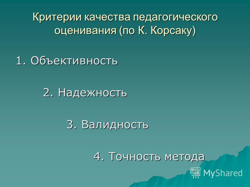 Критерии качества педагогического оценивания (по К. Корсаку) 1. Объективность 2. Надежность 2. Надежность 3. Валидность 3. Валидность 4. Точность метода 4. Точность метода