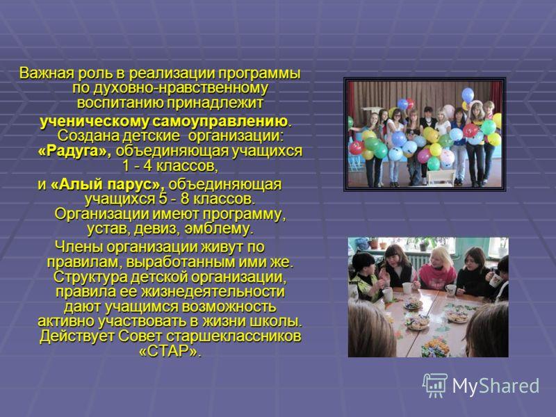 Важная роль в реализации программы по духовно-нравственному воспитанию принадлежит ученическому самоуправлению. Создана детские организации: «Радуга», объединяющая учащихся 1 - 4 классов, ученическому самоуправлению. Создана детские организации: «Рад