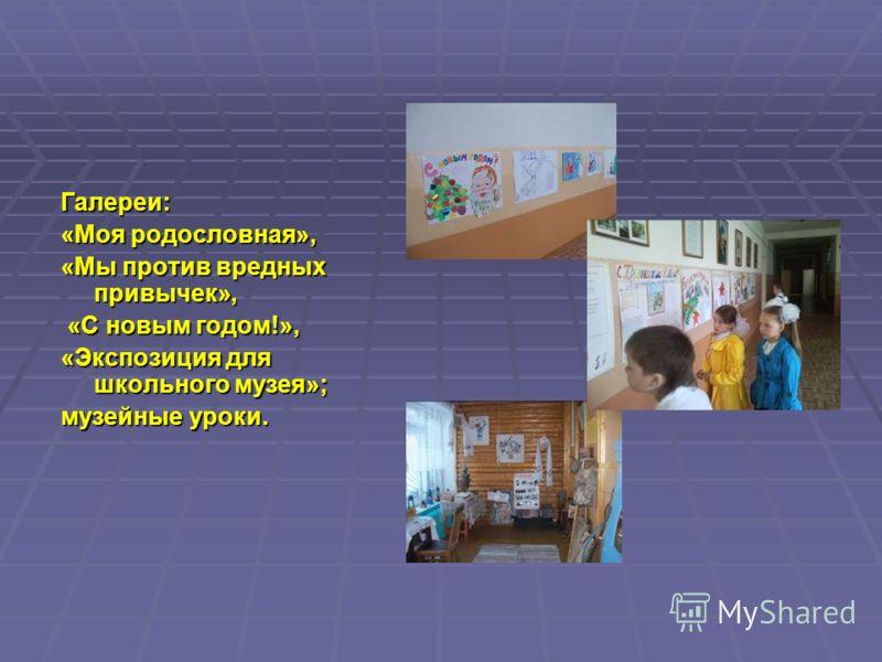 Галереи: «Моя родословная», «Мы против вредных привычек», «С новым годом!», «С новым годом!», «Экспозиция для школьного музея»; музейные уроки.