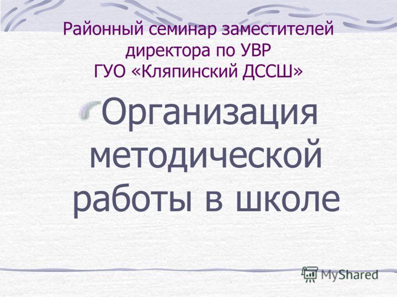 Районный семинар заместителей директора по УВР ГУО «Кляпинский ДССШ» Организация методической работы в школе