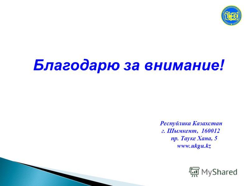 Республика Казахстан г. Шымкент, 160012 пр. Тауке Хана, 5 www.ukgu.kz Благодарю за внимание!
