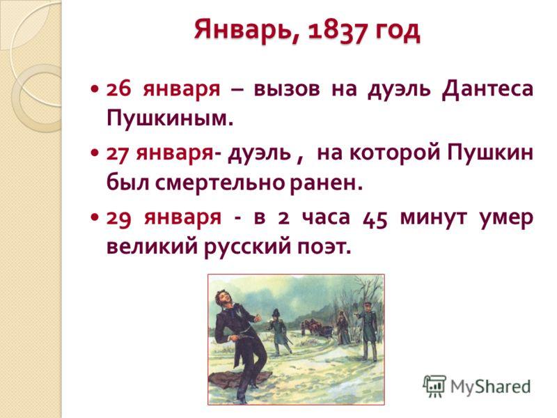 Январь, 1837 год 26 января – вызов на дуэль Дантеса Пушкиным. 27 января - дуэль, на которой Пушкин был смертельно ранен. 29 января - в 2 часа 45 минут умер великий русский поэт.