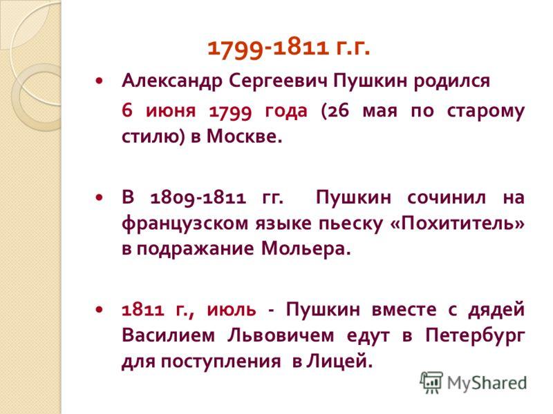 1799-1811 г. г. Александр Сергеевич Пушкин родился 6 июня 1799 года (26 мая по старому стилю ) в Москве. В 1809-1811 гг. Пушкин сочинил на французском языке пьеску « Похититель » в подражание Мольера. 1811 г., июль - Пушкин вместе с дядей Василием Ль